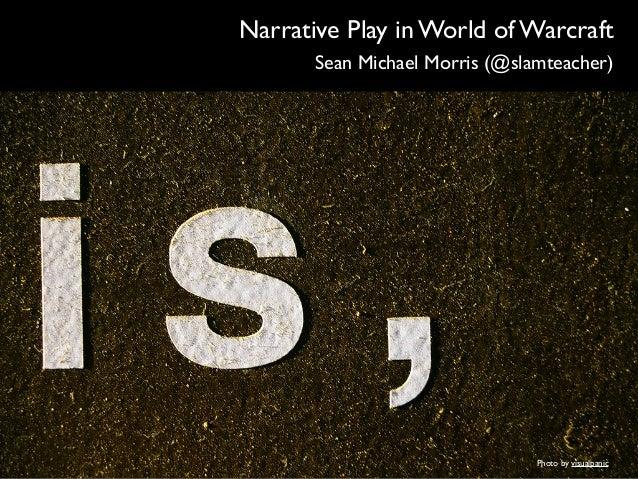 Narrative Play in World of Warcraft  ! Sean Michael Morris (@slamteacher)  Photo by visualpanic