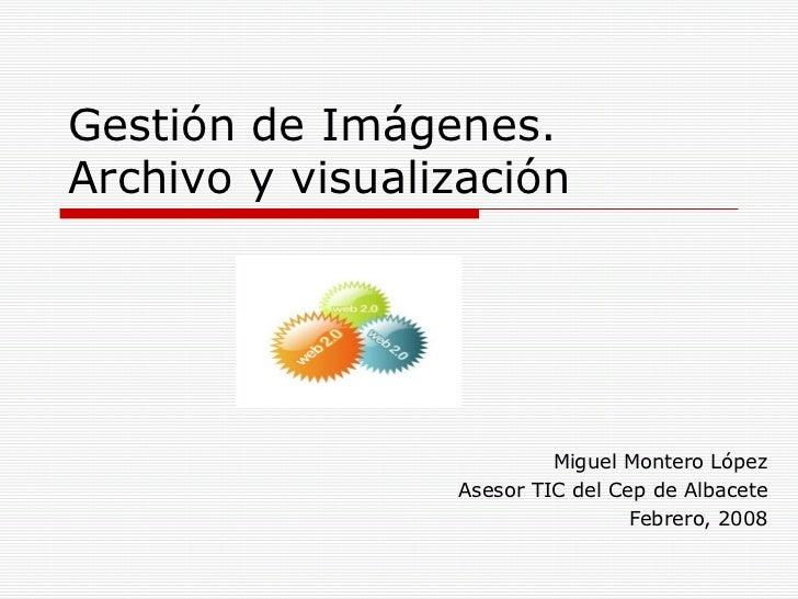 Gestión de Imágenes. Archivo y visualización Miguel Montero López Asesor TIC del Cep de Albacete Febrero, 2008