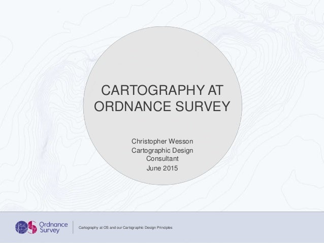 Christopher Wesson Cartographic Design Consultant June 2015 Cartography at OS and our Cartographic Design Principles CARTO...