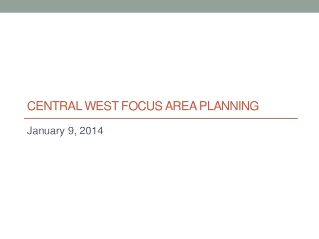 CENTRAL WEST FOCUS AREA PLANNING January 9, 2014