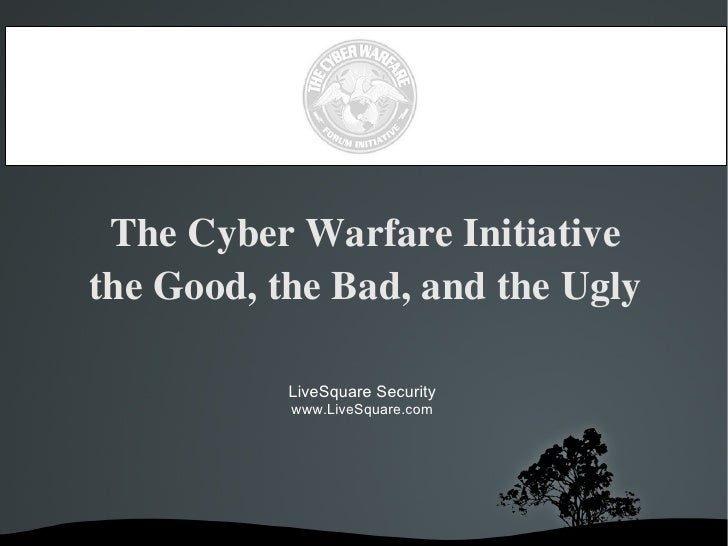 The Cyber Warfare Initiative the Good, the Bad, and the Ugly LiveSquare Security www.LiveSquare.com