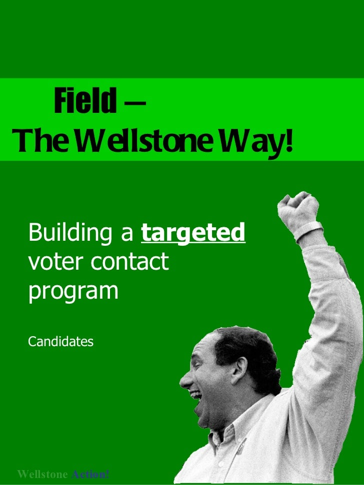 Field  —  The Wellstone Way! Building a  targeted  voter contact program Candidates