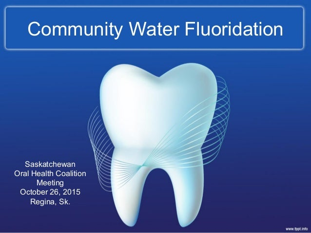 Community Water Fluoridation Saskatchewan Oral Health Coalition Meeting October 26, 2015 Regina, Sk.
