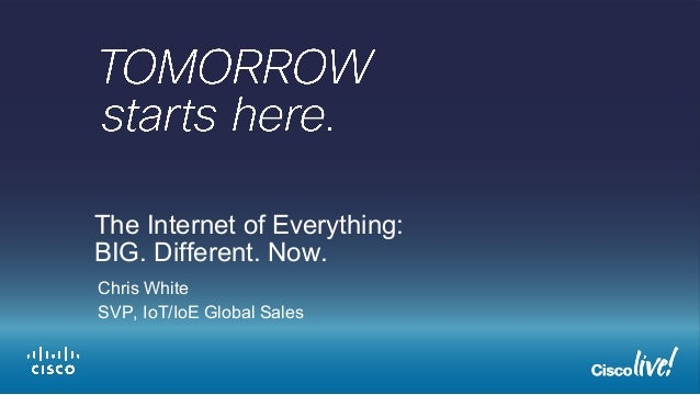 The Internet of Everything:  BIG. Different. Now.  Chris White  SVP, IoT/IoE Global Sales