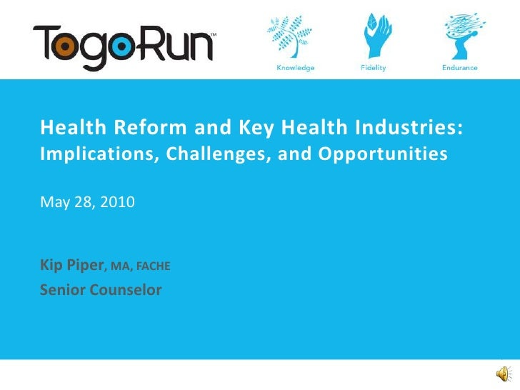 Health Reform and Key Health Industries: Implications, Challenges, and OpportunitiesMay 28, 2010<br />Kip Piper, MA, FACHE...