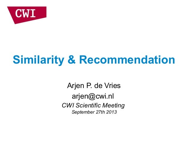 Similarity & Recommendation Arjen P. de Vries arjen@cwi.nl CWI Scientific Meeting September 27th 2013