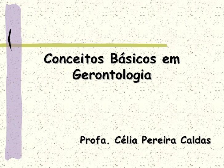 Conceitos Básicos em Gerontologia Profa. Célia Pereira Caldas