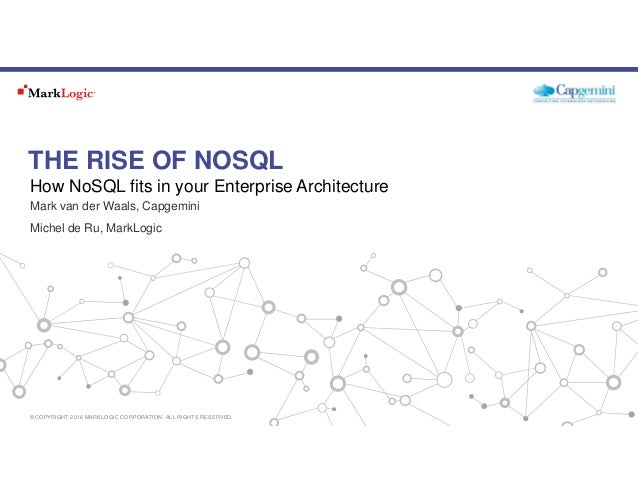 THE RISE OF NOSQL Mark van der Waals, Capgemini Michel de Ru, MarkLogic How NoSQL fits in your Enterprise Architecture © C...