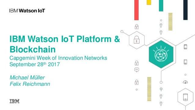 IBM Watson IoT Platform & Blockchain Capgemini Week of Innovation Networks September 28th 2017 Michael Müller Felix Reichm...