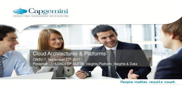 Cloud Architectures & Platforms CWIN17, September 27th 2017 Presenter : SHUVADEEP DUTTA, Insights Platform, Insights & Data