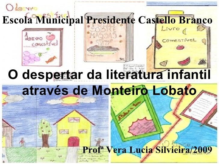 O despertar da literatura infantil através de Monteiro Lobato Profª Vera Lucia Silvieira/2009 Escola Municipal Presidente ...