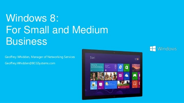 Geoffrey Whidden, Manager of Networking Services Geoffrey.Whidden@BCGSystems.com Windows 8: For Small and Medium Business