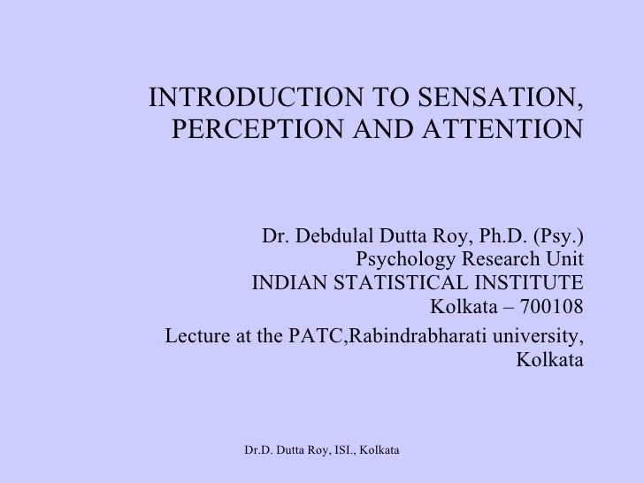 INTRODUCTION TO SENSATION, PERCEPTION AND ATTENTION Dr. Debdulal Dutta Roy, Ph.D. (Psy.) Psychology Research Unit INDIAN S...