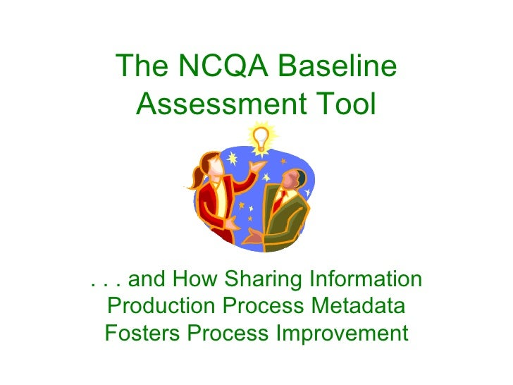 The NCQA Baseline    Assessment Tool     . . . and How Sharing Information    Production Process Metadata   Fosters Proces...