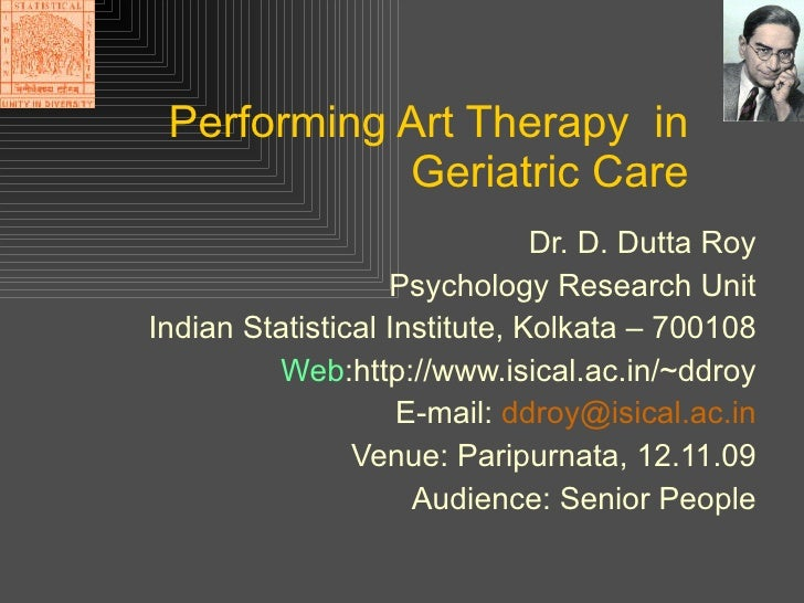 Performing Art Therapy  in Geriatric Care Dr. D. Dutta Roy Psychology Research Unit Indian Statistical Institute, Kolkata ...