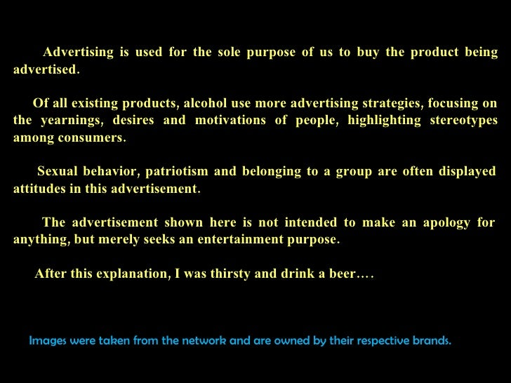 Advertising is used for the sole purpose of us to buy the product being advertised.   Of all existing products, alcohol us...