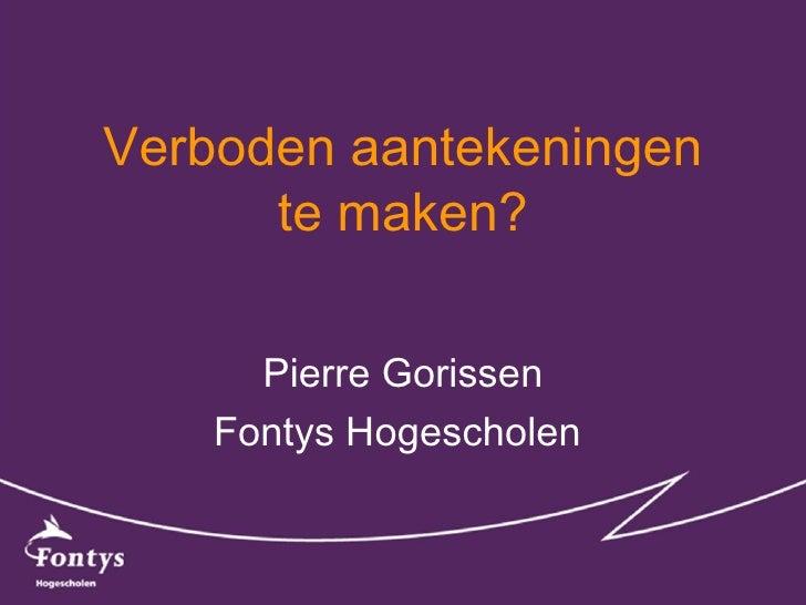 Verboden aantekeningen te maken? Pierre Gorissen Fontys Hogescholen