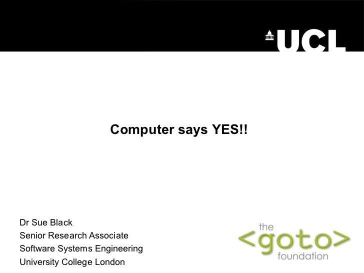 ComputersaysYES!!Dr Sue BlackSenior Research AssociateSoftware Systems EngineeringUniversity Colleg...
