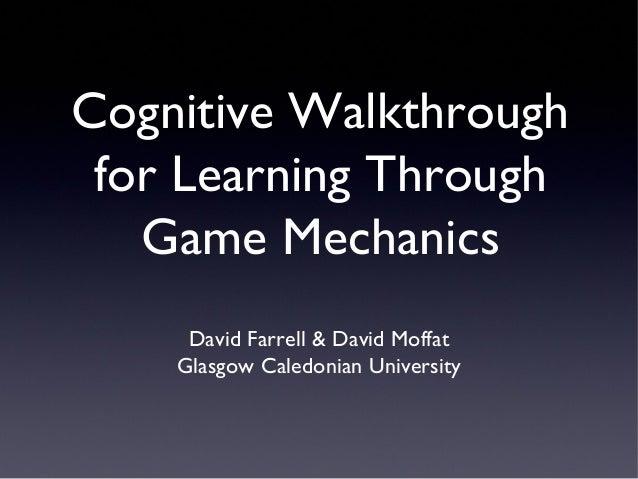 Cognitive Walkthrough for Learning Through Game Mechanics David Farrell & David Moffat Glasgow Caledonian University