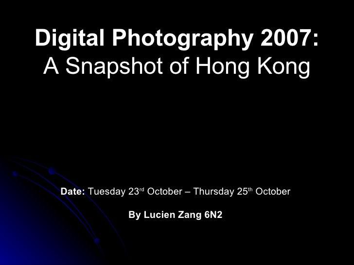 Digital Photography 2007:  A Snapshot of Hong Kong Date:  Tuesday 23 rd  October – Thursday 25 th  October By Lucien Zang ...