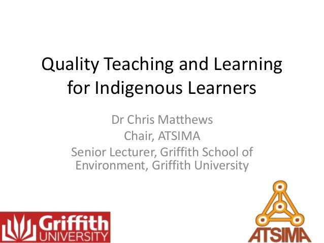 Quality Teaching and Learning for Indigenous Learners Dr Chris Matthews Chair, ATSIMA Senior Lecturer, Griffith School of ...
