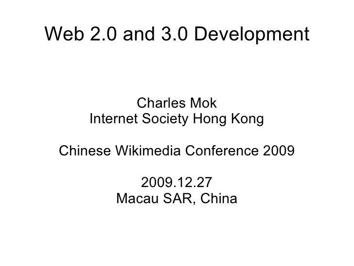 Web 2.0 and 3.0 Development Charles Mok Internet Society Hong Kong Chinese Wikimedia Conference 2009 2009.12.27 Macau SAR,...
