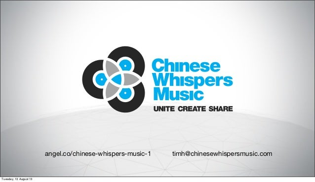 angel.co/chinese-whispers-music-1 timh@chinesewhispersmusic.com Tuesday, 13 August 13