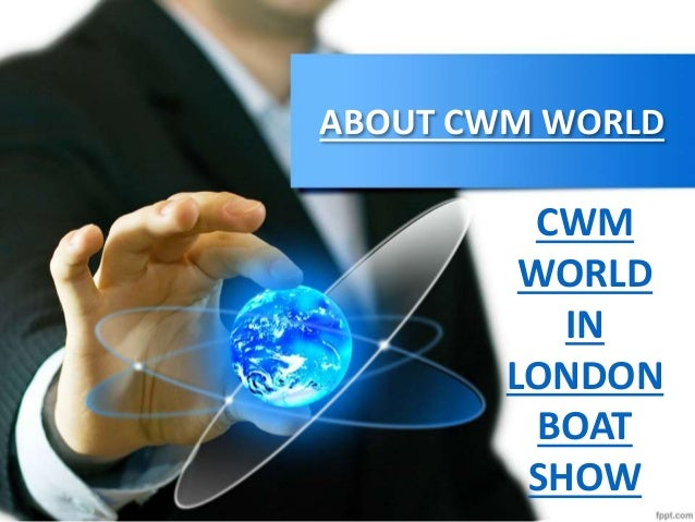 ABOUT CWM WORLD CWM WORLD IN LONDON BOAT SHOW