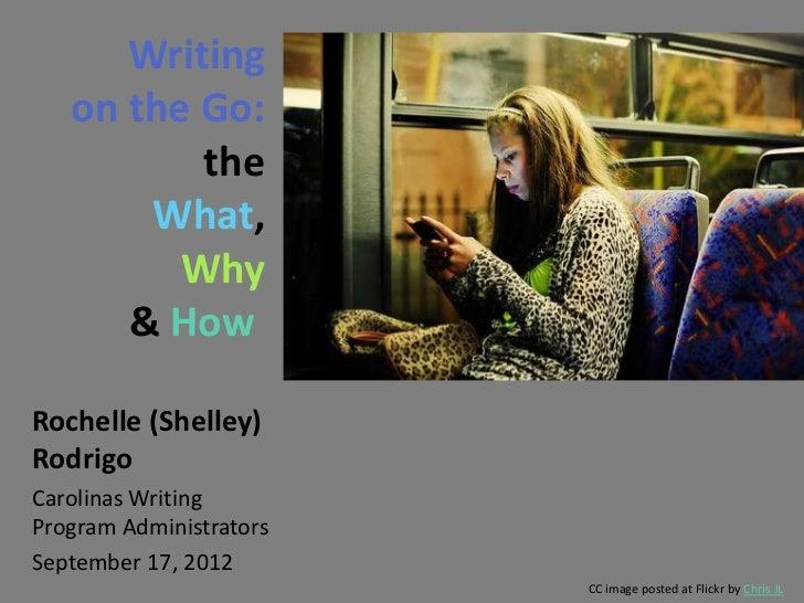 Writing   on the Go:          the       What,         Why      & HowRochelle (Shelley)RodrigoCarolinas WritingProgram Admi...