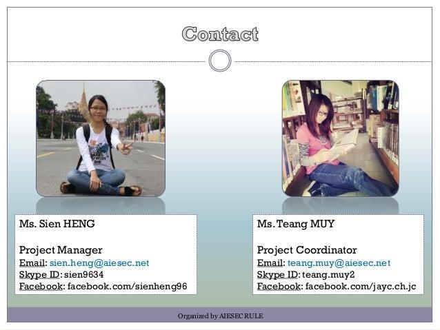 Ms. Sien HENG Project Manager Email: sien.heng@aiesec.net Skype ID: sien9634 Facebook: facebook.com/sienheng96 Ms.Teang MU...
