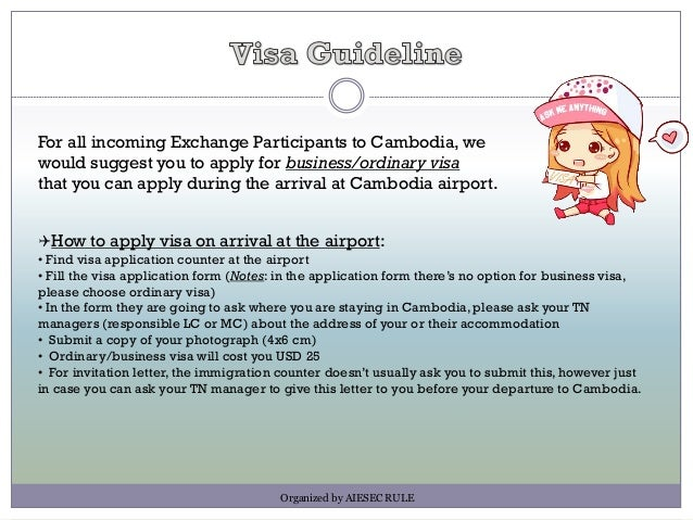 For all incoming Exchange Participants to Cambodia, we would suggest you to apply for business/ordinary visa that you can ...