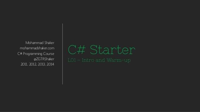 Mohammad Shaker  mohammadshaker.com  C# Programming Course  @ZGTRShaker  2011, 2012, 2013, 2014  C# Starter  L01 –Intro an...