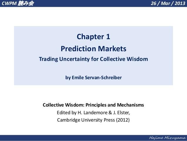 Hajime MizuyamaChapter 1Prediction MarketsTrading Uncertainty for Collective Wisdomby Emile Servan-SchreiberCWPM 読み会 26 / ...