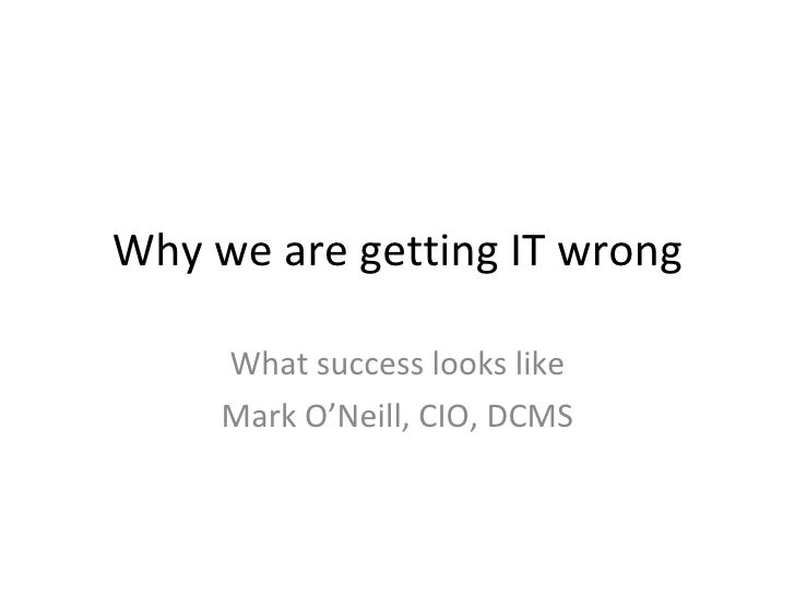Why we are getting IT wrong What success looks like Mark O'Neill, CIO, DCMS