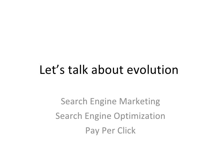 Let's talk about evolution Search Engine Marketing Search Engine Optimization Pay Per Click