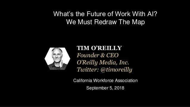 What's the Future of Work With AI? We Must Redraw The Map California Workforce Association September 5, 2018 TIM O'REILLY ...