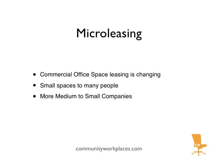 Microleasing   •   Commercial Office Space leasing is changing  •   Small spaces to many people  •   More Medium to Small C...