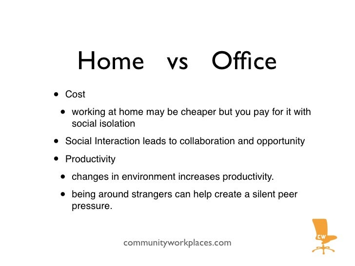 Home vs Office •   Cost      •   working at home may be cheaper but you pay for it with         social isolation  •   Socia...