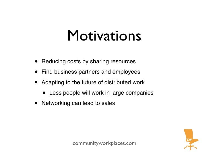 Motivations •   Reducing costs by sharing resources  •   Find business partners and employees  •   Adapting to the future ...