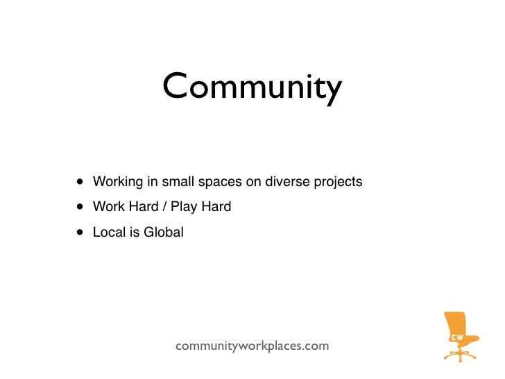 Community  •   Working in small spaces on diverse projects  •   Work Hard / Play Hard  •   Local is Global                ...