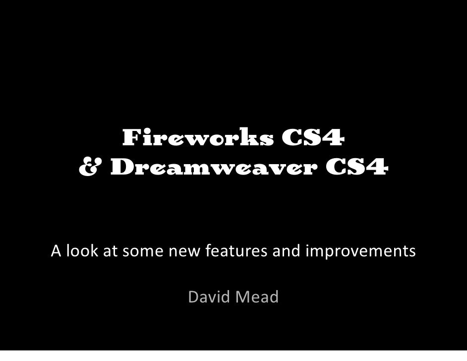 Fireworks CS4    & Dreamweaver CS4   A look at some new features and improvements                  David Mead