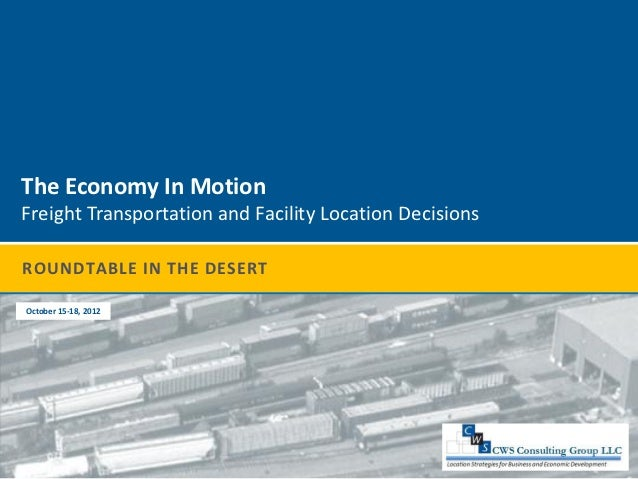 The Economy In MotionFreight Transportation and Facility Location DecisionsROUNDTABLE IN THE DESERTOctober 15-18, 2012