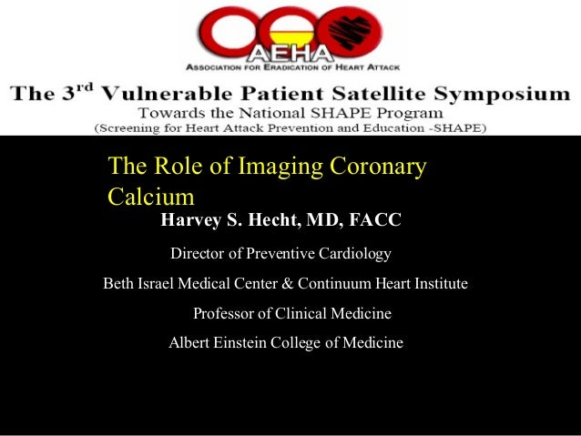 The Role of Imaging CoronaryThe Role of Imaging Coronary CalciumCalcium Harvey S. Hecht, MD, FACC Director of Preventive C...