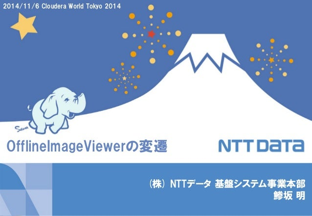 Copyright © 2014 NTT DATA Corporation 1  (株) NTTデータ 基盤システム事業本部 鯵坂 明  2014/11/6 Cloudera World Tokyo 2014  OfflineImageView...