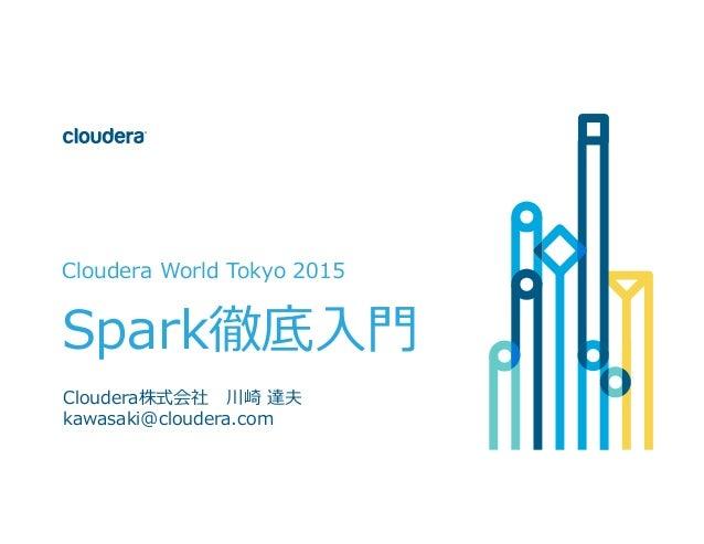 © Cloudera, Inc. All rights reserved. Cloudera World Tokyo 2015 Spark徹底⼊入⾨門 Cloudera株式会社 川崎 達夫 kawasaki@cloudera...
