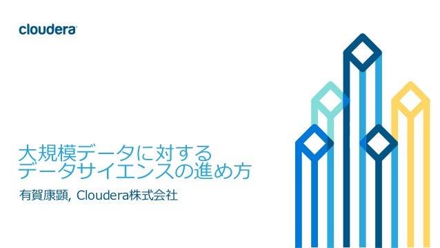 1© Cloudera, Inc. All rights reserved. ⼤規模データに対する データサイエンスの進め⽅ 有賀康顕, Cloudera株式会社