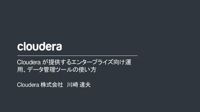 1© Cloudera, Inc. All rights reserved. Cloudera が提供するエンタープライズ向け運 用、データ管理ツールの使い方 Cloudera 株式会社 川崎 達夫