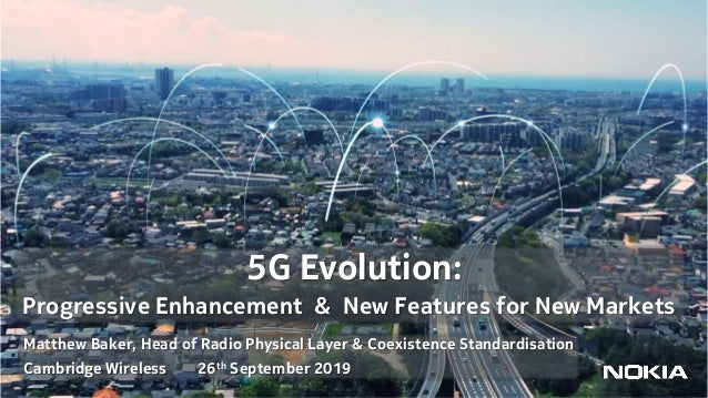 © 2019 Nokia1 5G Evolution: Progressive Enhancement & New Features for New Markets Matthew Baker, Head of Radio Physical L...