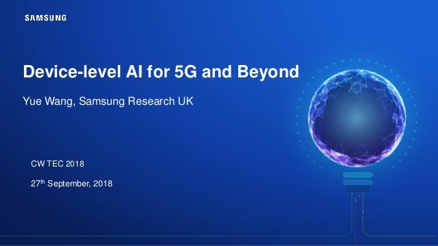 Device-level AI for 5G and Beyond Yue Wang, Samsung Research UK CW TEC 2018 27th September, 2018