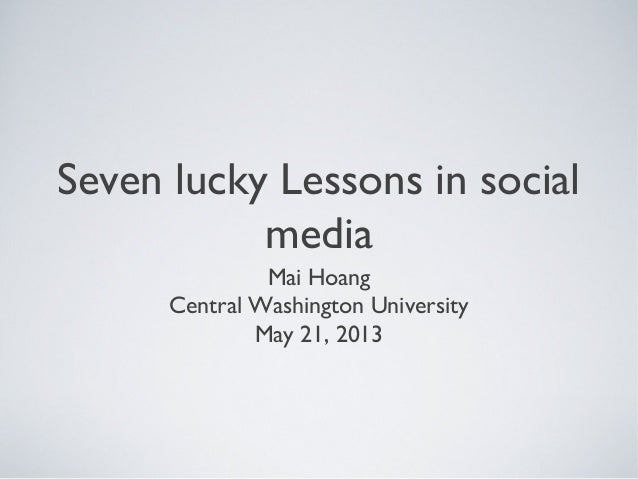 Seven lucky Lessons in socialmediaMai HoangCentral Washington UniversityMay 21, 2013